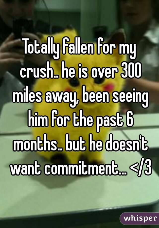 Totally fallen for my crush.. he is over 300 miles away, been seeing him for the past 6 months.. but he doesn't want commitment... </3