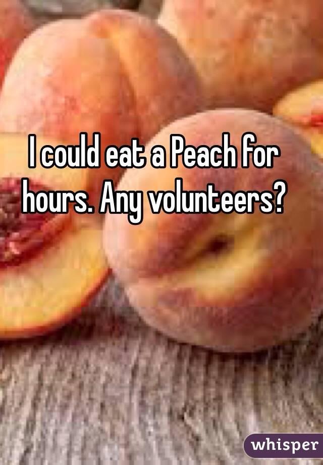 I could eat a Peach for hours. Any volunteers?