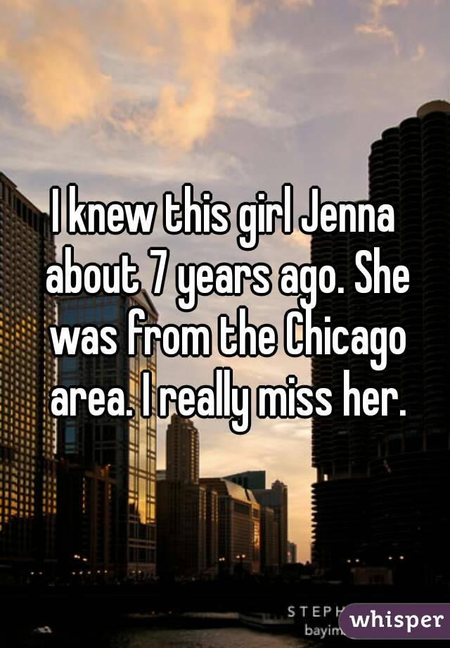 I knew this girl Jenna about 7 years ago. She was from the Chicago area. I really miss her.
