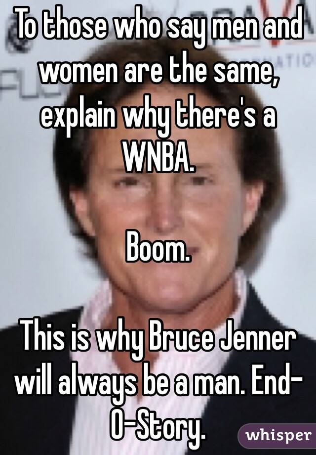 To those who say men and women are the same, explain why there's a WNBA.   Boom.   This is why Bruce Jenner will always be a man. End-O-Story.