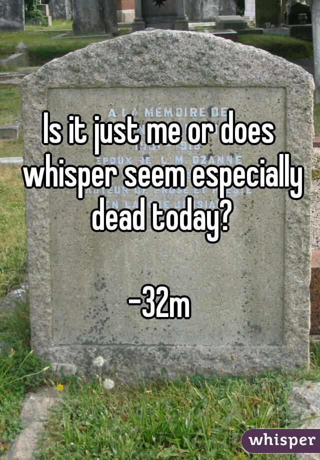 Is it just me or does whisper seem especially dead today?  -32m