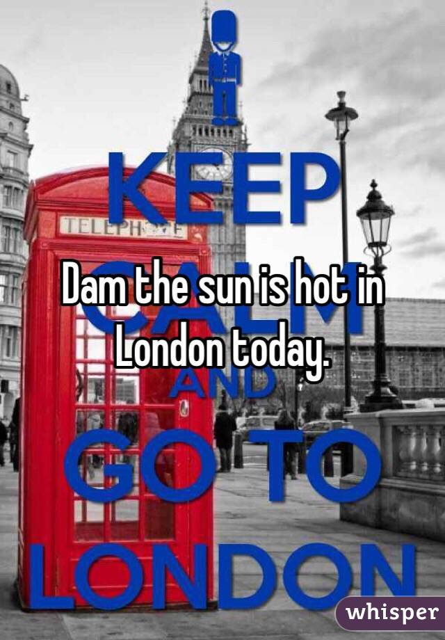 Dam the sun is hot in London today.