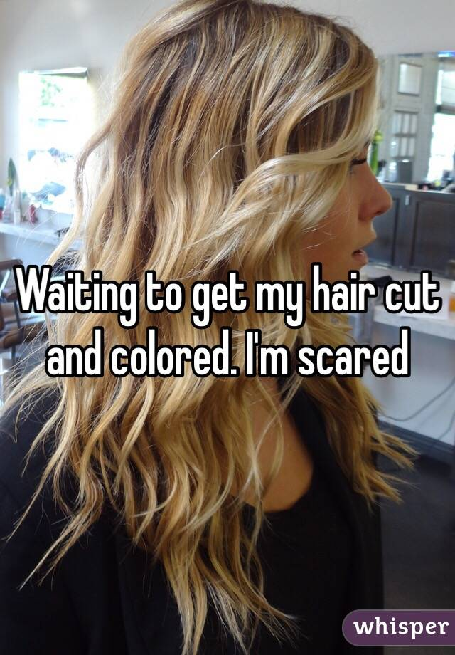 Waiting to get my hair cut and colored. I'm scared