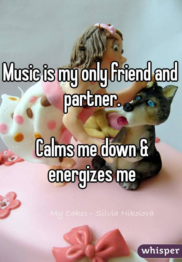 Music is my only friend and partner.   Calms me down & energizes me