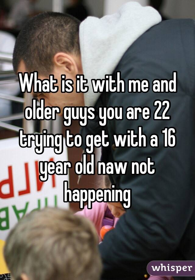 What is it with me and older guys you are 22 trying to get with a 16 year old naw not happening