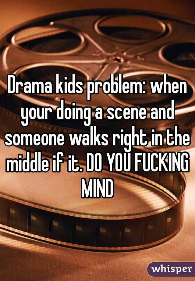 Drama kids problem: when your doing a scene and someone walks right in the middle if it. DO YOU FUCKING MIND