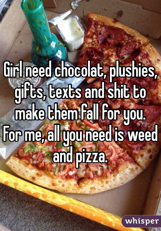 Girl need chocolat, plushies, gifts, texts and shit to make them fall for you.  For me, all you need is weed and pizza.
