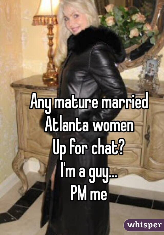 Any mature married Atlanta women Up for chat? I'm a guy... PM me