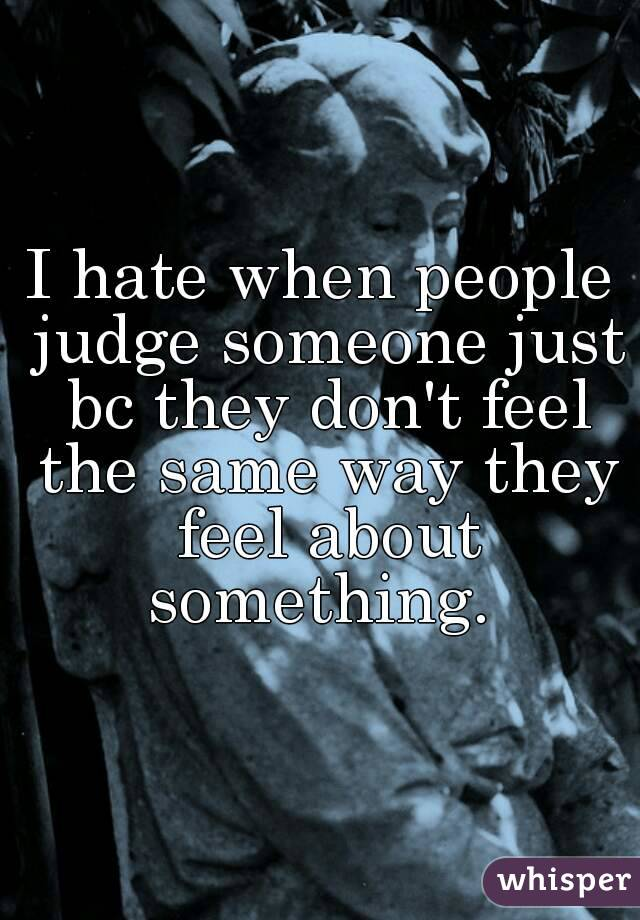I hate when people judge someone just bc they don't feel the same way they feel about something.