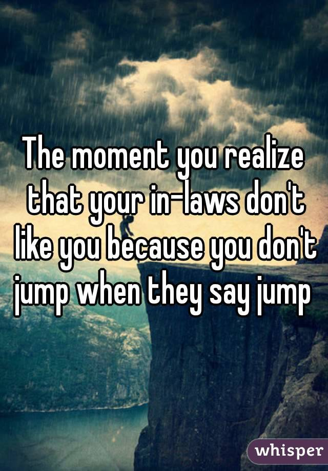 The moment you realize that your in-laws don't like you because you don't jump when they say jump