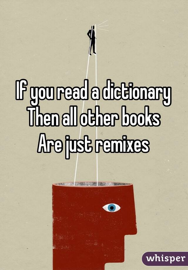 If you read a dictionary  Then all other books  Are just remixes