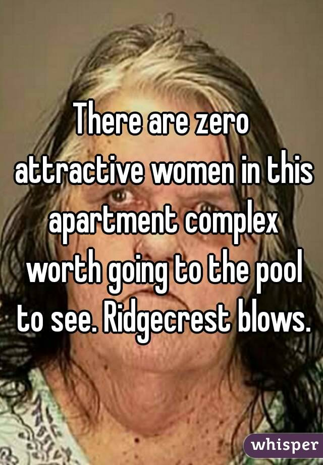 There are zero attractive women in this apartment complex worth going to the pool to see. Ridgecrest blows.