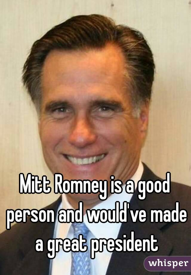 Mitt Romney is a good person and would've made a great president