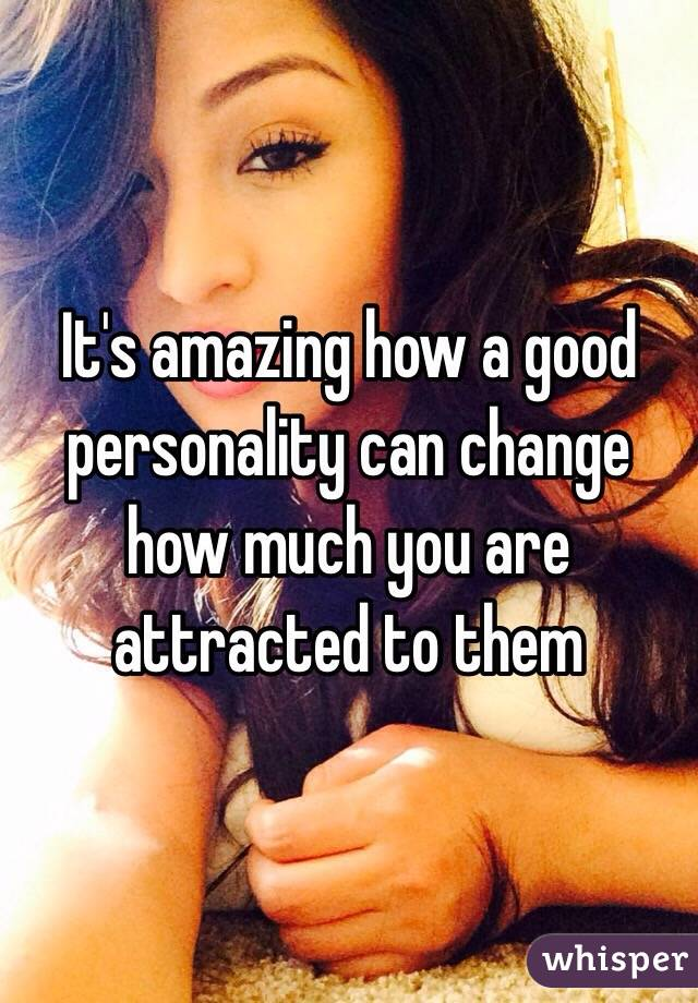 It's amazing how a good personality can change how much you are attracted to them