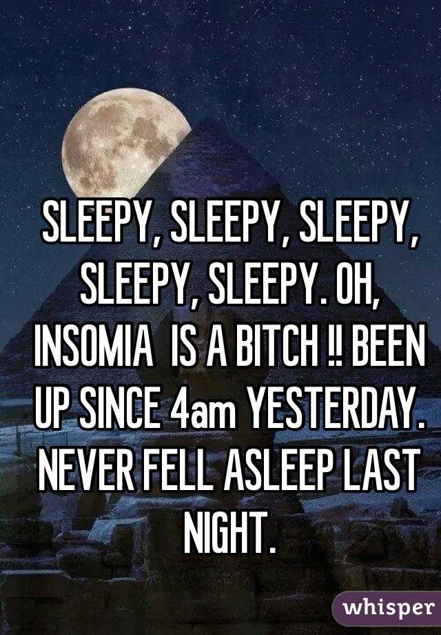 SLEEPY, SLEEPY, SLEEPY, SLEEPY, SLEEPY. OH, INSOMIA  IS A BITCH !! BEEN UP SINCE 4am YESTERDAY. NEVER FELL ASLEEP LAST NIGHT.