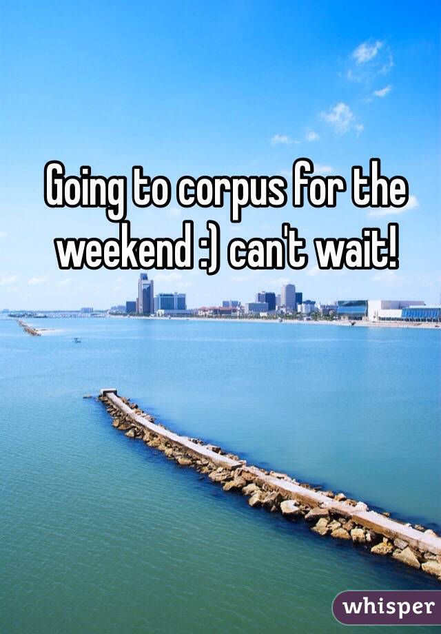 Going to corpus for the weekend :) can't wait!
