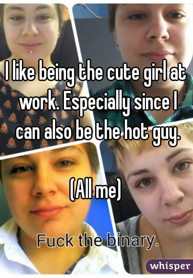 I like being the cute girl at work. Especially since I can also be the hot guy.  (All me)