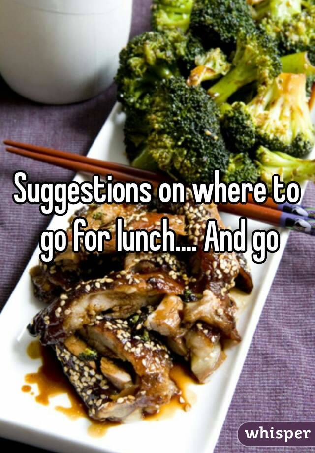 Suggestions on where to go for lunch.... And go