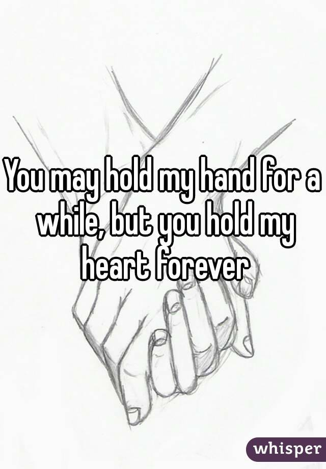 You may hold my hand for a while, but you hold my heart forever