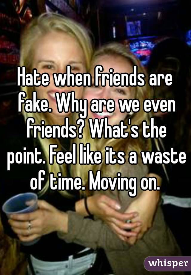 Hate when friends are fake. Why are we even friends? What's the point. Feel like its a waste of time. Moving on.