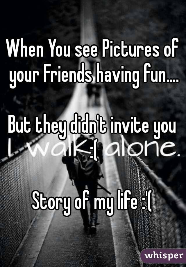 When You see Pictures of your Friends having fun....  But they didn't invite you :(  Story of my life :'(