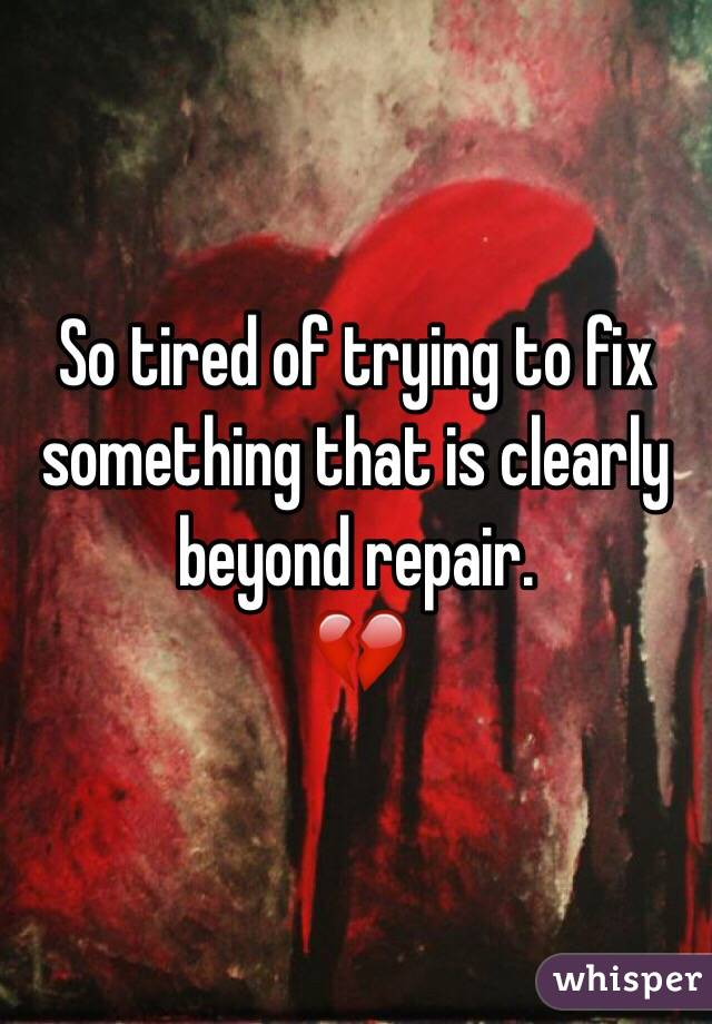So tired of trying to fix something that is clearly beyond repair. 💔