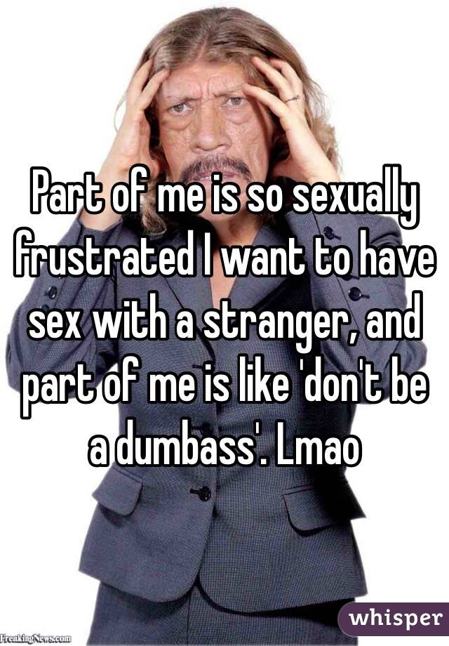 Part of me is so sexually frustrated I want to have sex with a stranger, and part of me is like 'don't be a dumbass'. Lmao