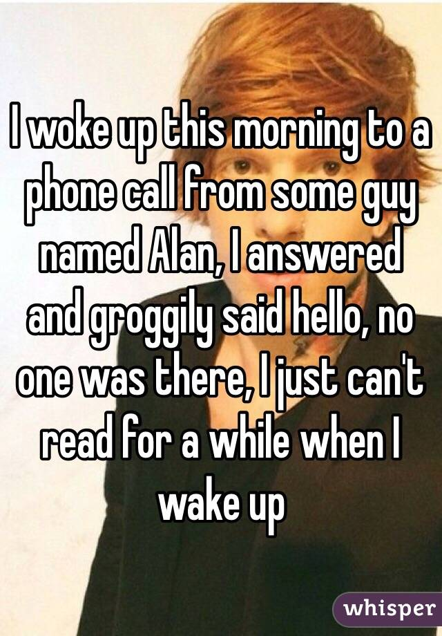 I woke up this morning to a phone call from some guy named Alan, I answered and groggily said hello, no one was there, I just can't read for a while when I wake up