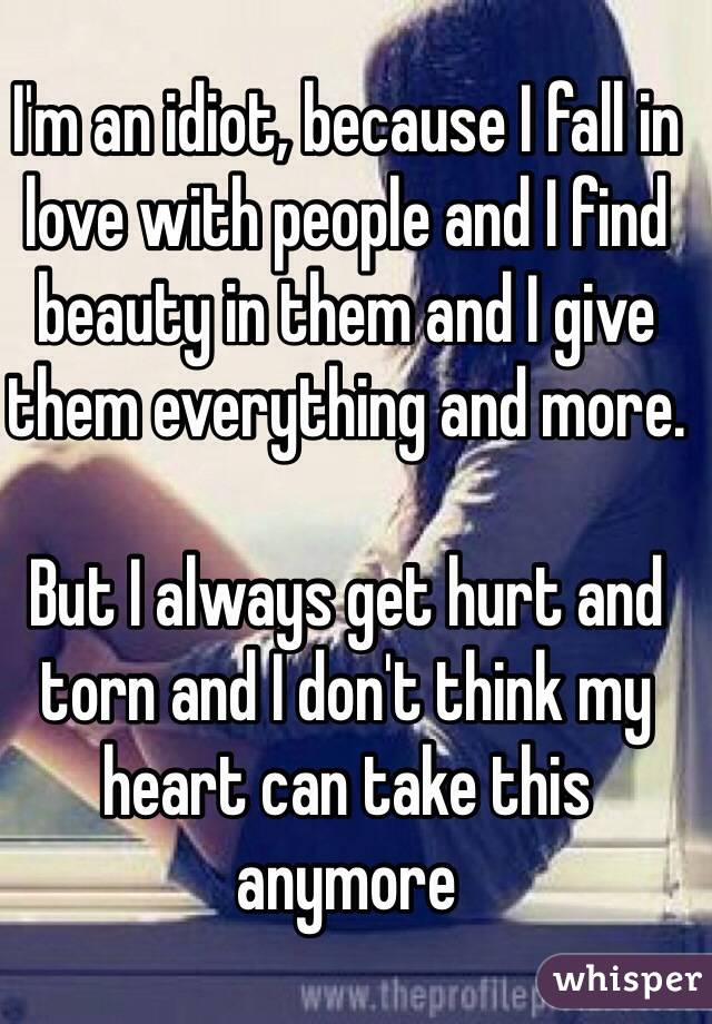 I'm an idiot, because I fall in love with people and I find beauty in them and I give them everything and more.   But I always get hurt and torn and I don't think my heart can take this anymore