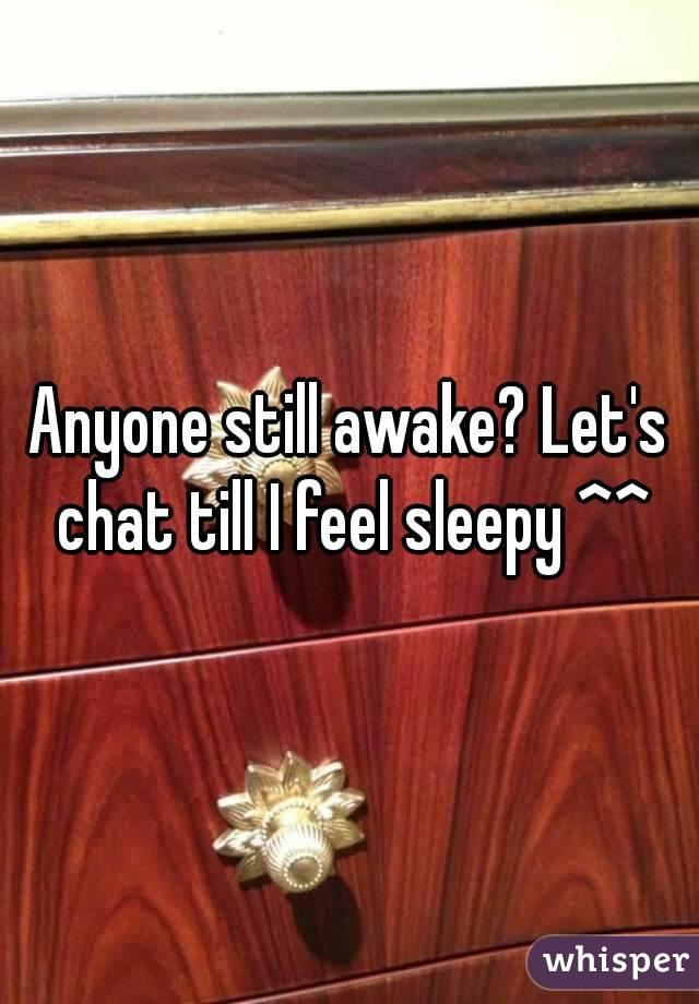 Anyone still awake? Let's chat till I feel sleepy ^^