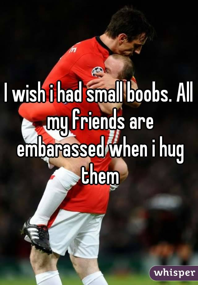 I wish i had small boobs. All my friends are embarassed when i hug them