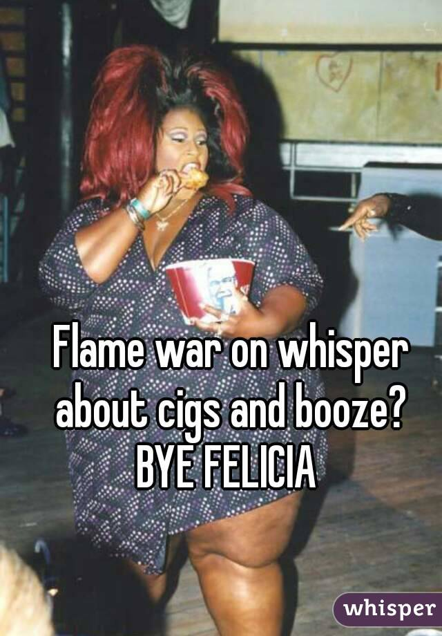 Flame war on whisper about cigs and booze?  BYE FELICIA