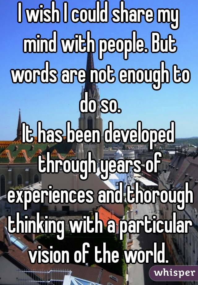 I wish I could share my mind with people. But words are not enough to do so. It has been developed through years of experiences and thorough thinking with a particular vision of the world.