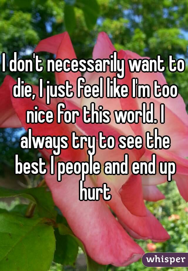 I don't necessarily want to die, I just feel like I'm too nice for this world. I always try to see the best I people and end up hurt