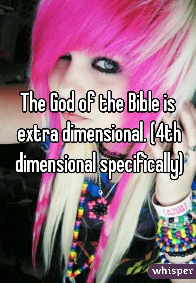 The God of the Bible is extra dimensional. (4th dimensional specifically)