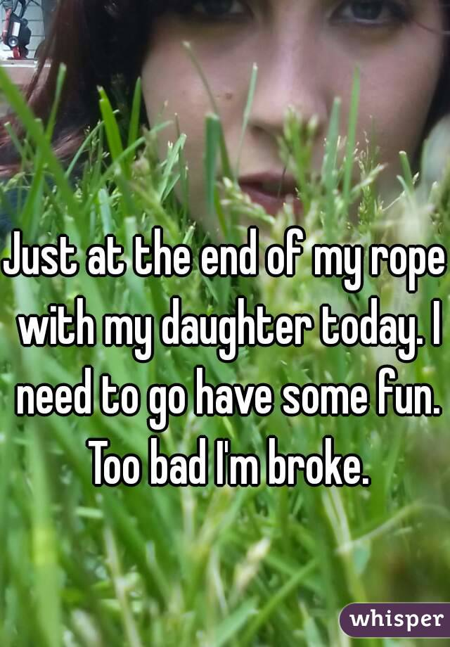 Just at the end of my rope with my daughter today. I need to go have some fun. Too bad I'm broke.