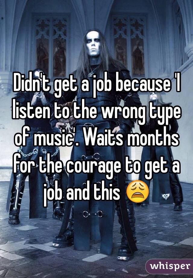 Didn't get a job because 'I listen to the wrong type of music'. Waits months for the courage to get a job and this 😩