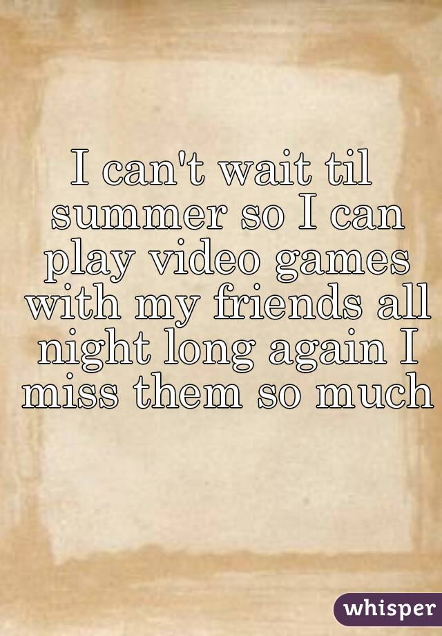 I can't wait til summer so I can play video games with my friends all night long again I miss them so much