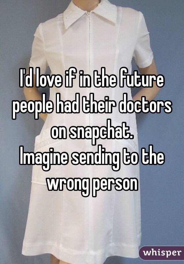 I'd love if in the future people had their doctors on snapchat.  Imagine sending to the wrong person