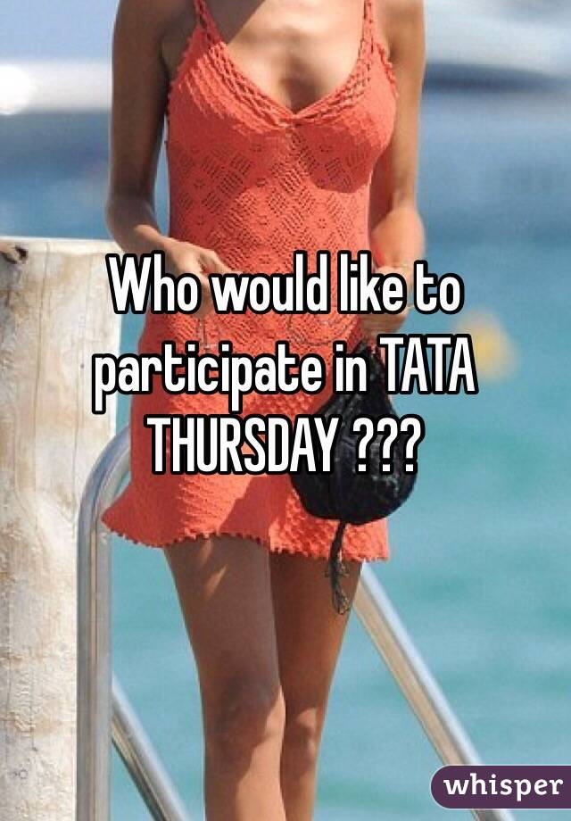 Who would like to participate in TATA THURSDAY ???