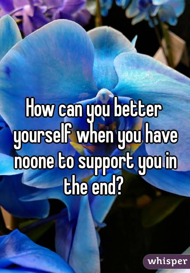How can you better yourself when you have noone to support you in the end?