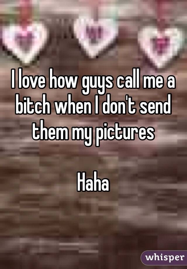 I love how guys call me a bitch when I don't send them my pictures   Haha