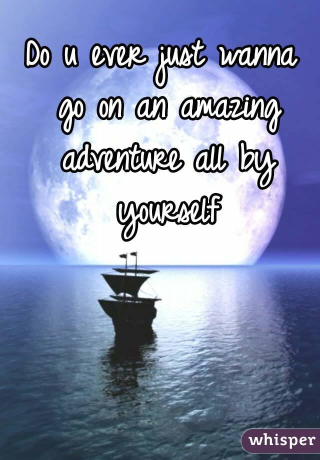 Do u ever just wanna go on an amazing adventure all by yourself