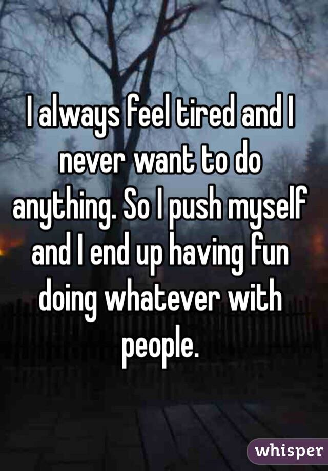 I always feel tired and I never want to do anything. So I push myself and I end up having fun doing whatever with people.