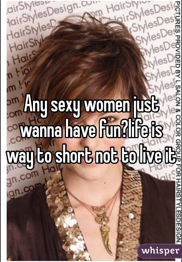 Any sexy women just wanna have fun?life is way to short not to live it