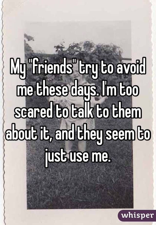 "My ""friends"" try to avoid me these days. I'm too scared to talk to them about it, and they seem to just use me."