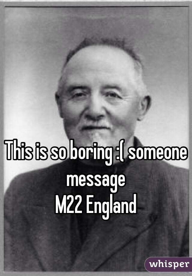 This is so boring :( someone message  M22 England