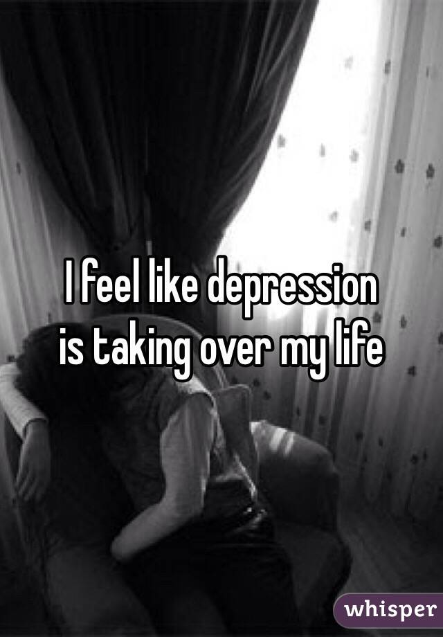 I feel like depression is taking over my life