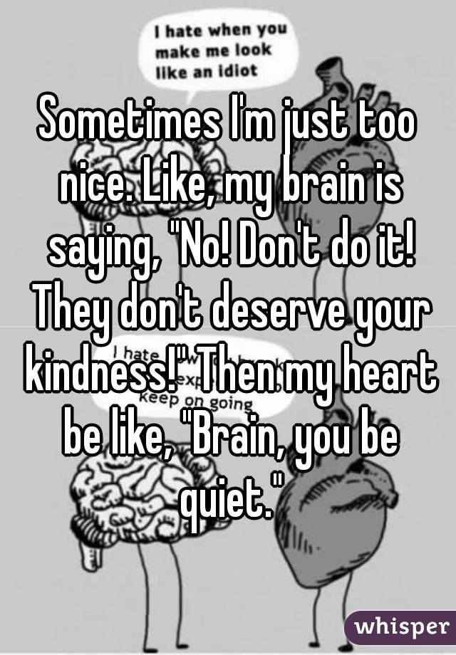 "Sometimes I'm just too nice. Like, my brain is saying, ""No! Don't do it! They don't deserve your kindness!"" Then my heart be like, ""Brain, you be quiet."""