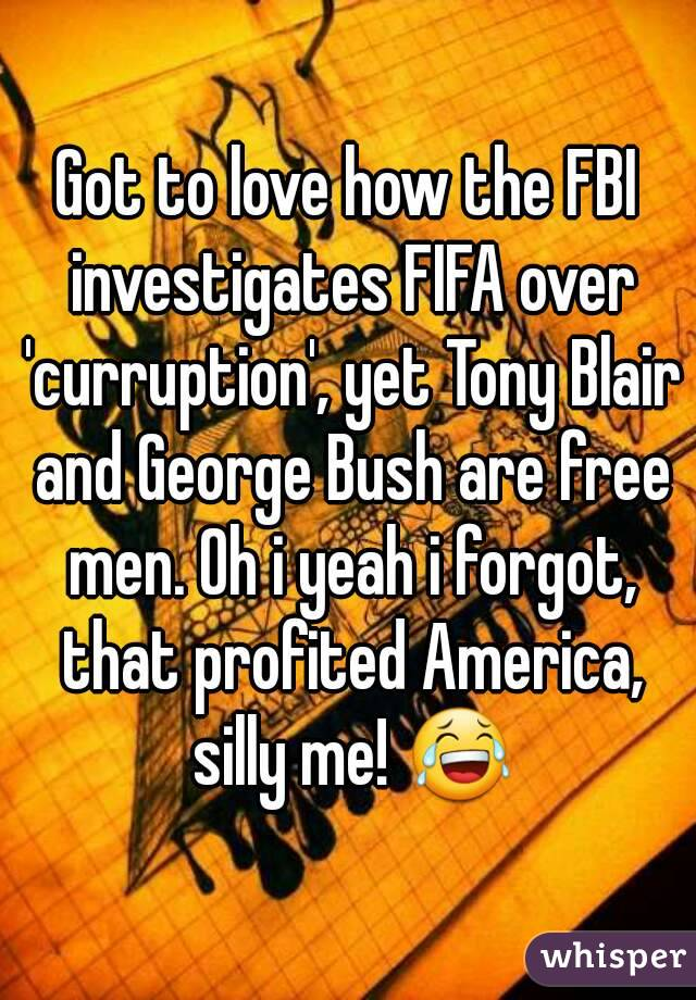 Got to love how the FBI investigates FIFA over 'curruption', yet Tony Blair and George Bush are free men. Oh i yeah i forgot, that profited America, silly me! 😂